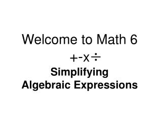 Welcome to Math 6 +- x Simplifying Algebraic Expressions
