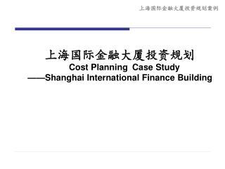 上海国际金融大厦投资规划 Cost Planning Case Study ——Shanghai International Finance Building