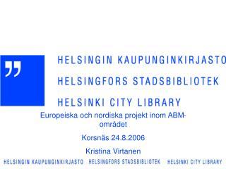 Europeiska och nordiska projekt inom ABM-området Korsnäs 24.8.2006 Kristina Virtanen