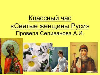 Классный час  «Святые женщины Руси» Провела Селиванова А.И.