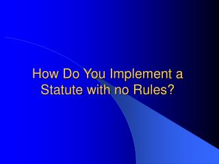 How Do You Implement a Statute with no Rules?