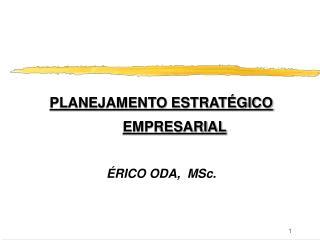 PLANEJAMENTO ESTRATÉGICO EMPRESARIAL ÉRICO ODA,  MSc.