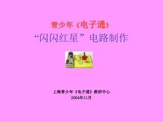 """青少年 《 电子通 》 """" 闪闪红星""""电路制作 上海青少年 《 电子通 》 教研中心 2004 年 11 月"""