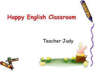 Happy English Classroom                          Teacher Judy