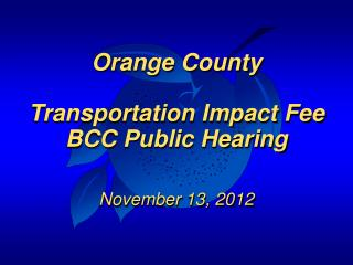 Orange County Transportation Impact Fee BCC Public Hearing November 13, 2012