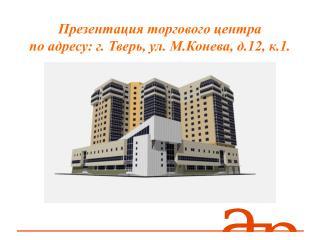 Презентация торгового центра              по адресу: г. Тверь, ул. М.Конева, д.12, к.1.