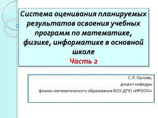 С.Л. Орлова,  доцент кафедры  физико-математического образования БОУ ДПО «ИРООО»