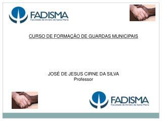 CURSO DE FORMAÇÃO DE GUARDAS MUNICIPAIS  JOSÉ DE JESUS CIRNE DA SILVA Professor