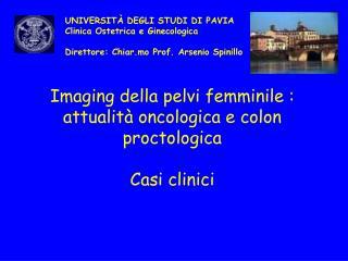 Imaging della pelvi femminile : attualit  oncologica e colon proctologica  Casi clinici