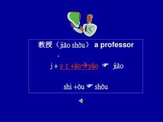 教授 ( jiào shòu ) a professor j +  yī+ào y ào    jiào shi +òu    shòu
