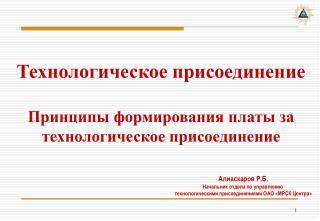 Алиаскаров Р.Б. Начальник отдела по управлению  технологическими присоединениями ОАО «МРСК Центра»