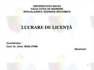 UNIVERSITATEA BAC Ă U FACULTATEA DE INGINERIE SPECIALIZAREA: INGINERIE BIOCHIMICĂ