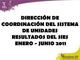 DIRECCIÓN DE COORDINACIÓN DEL SISTEMA DE UNIDADES  RESULTADOS DEL SIES  ENERO - JUNIO 2011