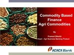 Commodity Based      Finance  Agri Commodities  By   Pramod Dikshit Head   Agri Business Banking Product