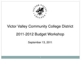 Victor Valley Community College District 2011-2012 Budget Workshop September 13, 2011