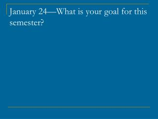 January 24—What is your goal for this semester?