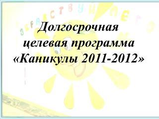Долгосрочная  целевая программа  «Каникулы 2011-2012»