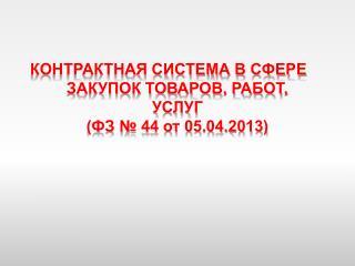 КОНТРАКТНАЯ СИСТЕМА В СФЕРЕ ЗАКУПОК ТОВАРОВ, РАБОТ, УСЛУГ (ФЗ № 44 от 05.04.2013)