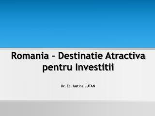 Romania – Destinatie Atractiva pentru Investitii Dr. Ec. Iustina LUTAN