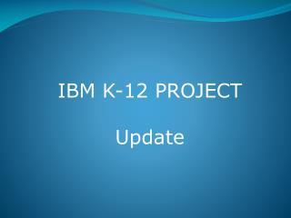 IBM K-12 PROJECT Update
