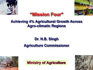 """Mission Four"" Achieving 4% Agricultural Growth Across Agro-climatic Regions Dr. N.B. Singh"