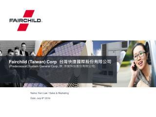 Fairchild (Taiwan) Corp   台灣快捷國際股份有限公司 ( Predecessor: System General Corp., 原 :  崇貿科技股份有限公司 )