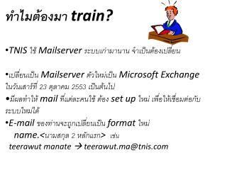 ทำไมต้องมา  train? TNIS  ใช้  Mailserver  ระบบเก่ามานาน จำเป็นต้องเปลี่ยน
