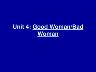 Unit 4:  Good Woman/Bad Woman