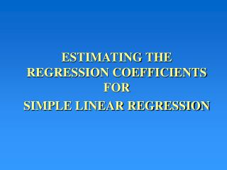 ESTIMATING THE  REGRESSION COEFFICIENTS FOR SIMPLE LINEAR REGRESSION