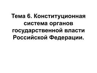 Тема 6. Конституционная система органов государственной власти Российской Федерации.