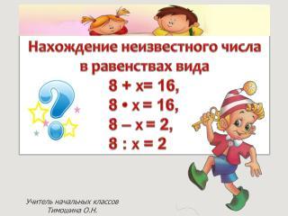 Нахождение неизвестного числа  в равенствах вида  8 +  X = 16,  8 • X = 16, 8 – X = 2, 8 :  X = 2