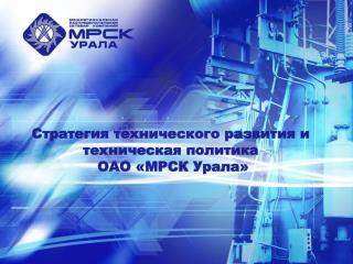 Стратегия технического развития и техническая политика  ОАО «МРСК Урала»