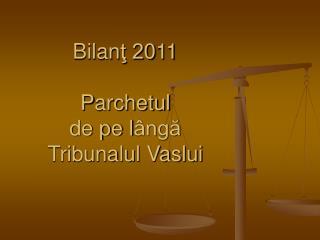Bilan ţ 20 11 P archetul  de pe l ângă Tribunalul Vaslui
