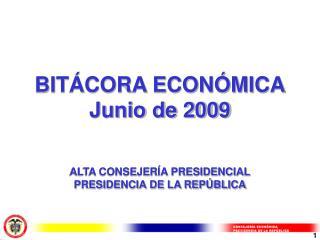 BITÁCORA ECONÓMICA Junio de 2009 ALTA CONSEJERÍA PRESIDENCIAL PRESIDENCIA DE LA REPÚBLICA