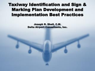 Taxiway Identification and Sign  Marking Plan Development and Implementation Best Practices   Joseph R. Shell, C.M. Delt