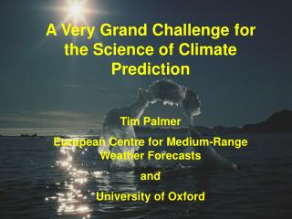 A Very Grand Challenge for the Science of Climate Prediction  Tim Palmer