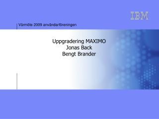 Uppgradering MAXIMO Jonas Back Bengt Brander