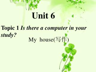 Unit 6 Topic 1  Is there a  computer  in your study?