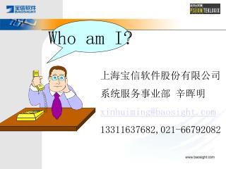 上海宝信软件股份有限公司 系统服务事业部 辛晖明 xinhuiming@baosight 13311637682, 021- 66792082
