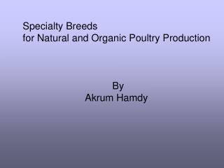 Specialty Breeds  for Natural and Organic Poultry Production 				By Akrum Hamdy