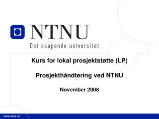 Kurs for lokal prosjektstøtte (LP)  Prosjekthåndtering ved NTNU November 2008