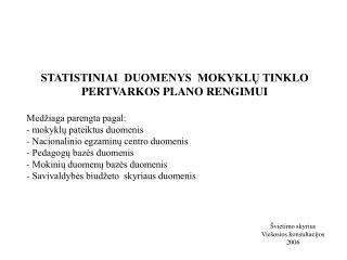 STATISTINIAI  DUOMENYS  MOKYKLŲ TINKLO PERTVARKOS PLANO RENGIMUI Medžiaga parengta pagal: