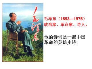 毛泽东( 1893—1976 ) 政治家、革命家、诗人。 他的诗词是一部中国革命的英雄史诗。