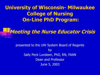 University of Wisconsin- Milwaukee College of Nursing   On-Line PhD Program:     Meeting the Nurse Educator Crisis