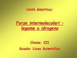 Unità didattica: Forze intermolecolari – legame a idrogeno Classe: III Scuola: Liceo Scientifico