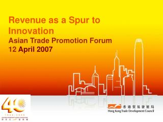 Revenue as a Spur to Innovation Asian Trade Promotion Forum 12  April 2007