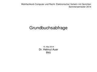 Grundbuchsabfrage 15. Mai 2014 Dr. Helmut Auer BMJ