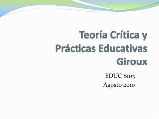 Teoría  Crítica y                Prácticas Educativas Giroux