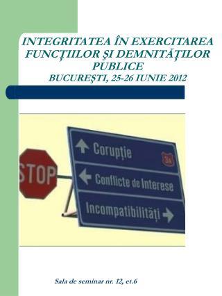 INTEGRITATEA ÎN EXERCITAREA FUNCŢIILOR ŞI DEMNITĂŢILOR PUBLICE BUCUREŞTI, 25-26 IUNIE 2012