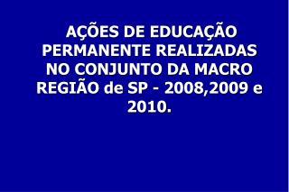 AÇÕES DE EDUCAÇÃO PERMANENTE REALIZADAS  NO CONJUNTO DA MACRO REGIÃO de SP - 2008,2009 e 2010.